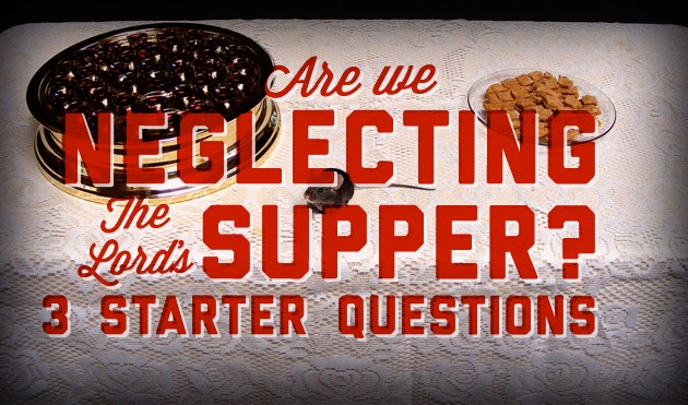 Are We Neglecting the Lord's Supper: 3 Starter Questions